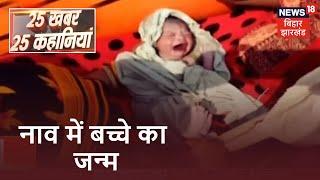 Motihari में Rescue के दौरान हुआ नाव में बच्चे का जन्म | 25 Khabar 25 Kahaniya