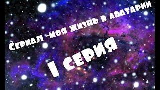 Сериал-моя жизнь в аватарии!1СЕРИЯ!