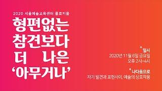 서울예술교육센터 콜로키움  :  형편없는 참견보다 더 나은 '아무거나' (섹션3)