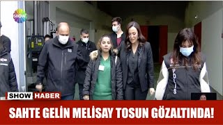 Sahte gelin Melisay Tosun gözaltında!