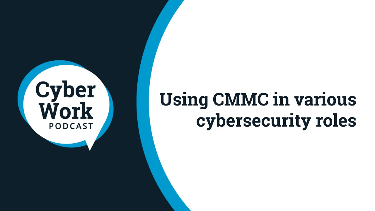 Using CMMC in various cybersecurity roles | Cyber Work Live