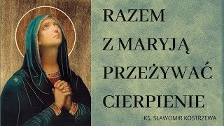 Razem z Maryja przeżywać cierpienie - ks. Sławomir Kostrzewa
