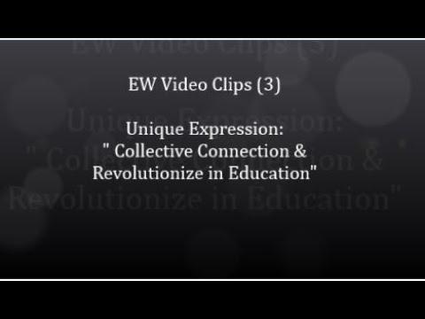 "Video Clips 3: Unique Expression "" Collective Connection & Revolutionizing Education"""