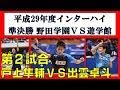 卓球 インターハイ 2017 団体準決勝 戸上(野田学園) vs 出雲(遊学館)