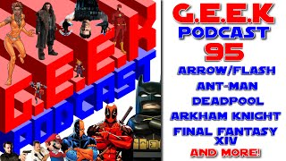 G.E.E.K Podcast 95 - Potato (Arrow, Flash, Deadpool, Final Fantasy, Ant-Man,)
