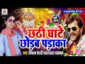 खेसारी लाल का छक्का छुड़ाएगा ये गाना Chhathi Ghate Chhorab mp3 song Thumb