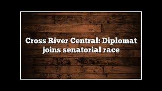 Cross River Central: Diplomat joins senatorial race