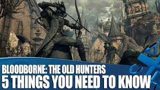 Bloodborne: The Old Hunters new gameplay - 5 Things You Need To Know