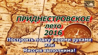 Приднестровское лето 2016. Как построить лодку своими руками или Миссия выполнима!