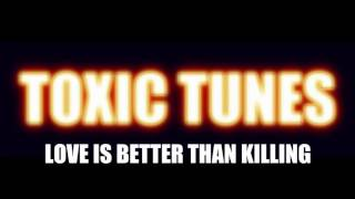 Toxic Tunes - Love Is Better Than Killing