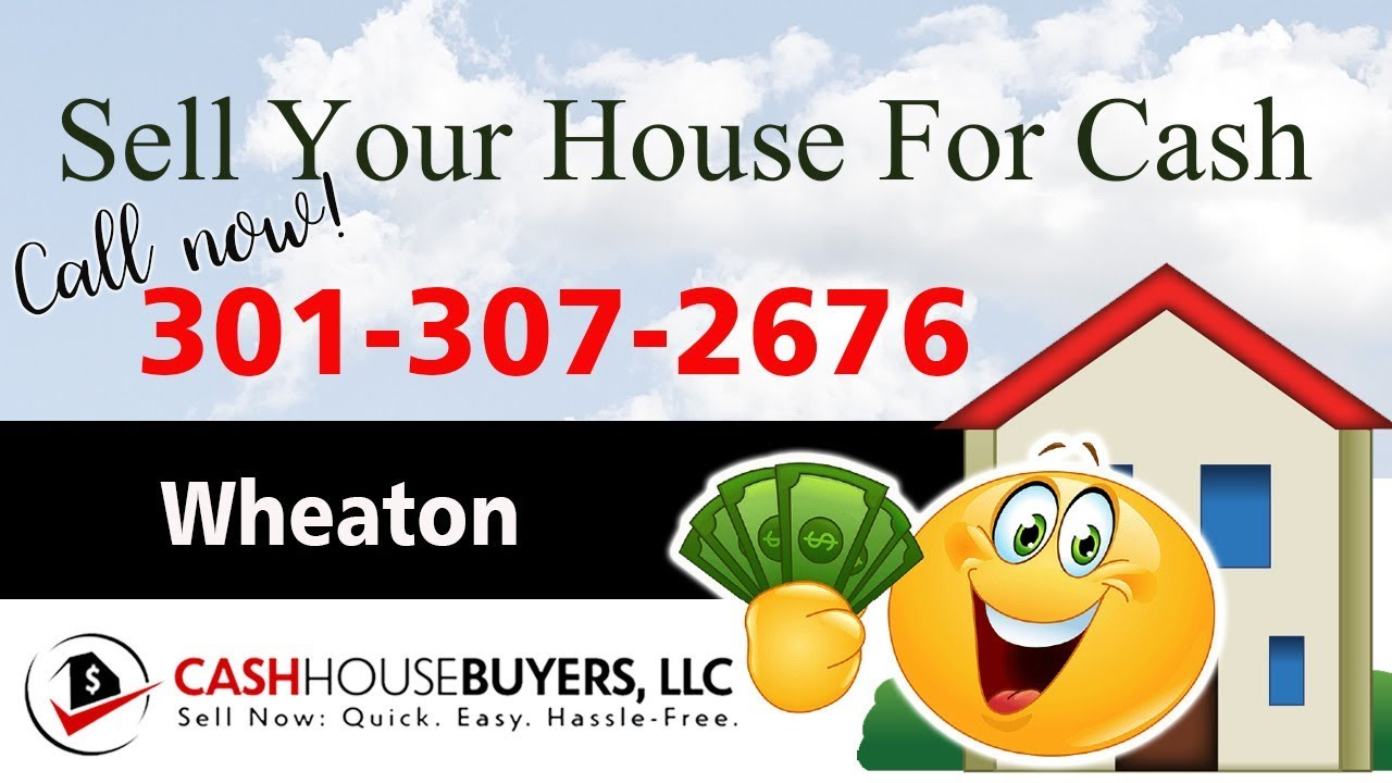 SELL YOUR HOUSE FAST FOR CASH Wheaton MD   CALL 301 307 2676   We Buy Houses Wheaton MD