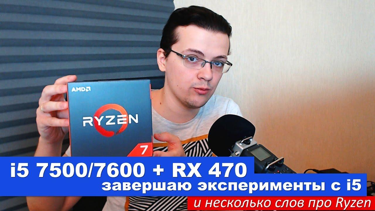i5 7500/7600 + RX 470. Завершаю эксперименты с i5 и пара слов про Ryzen