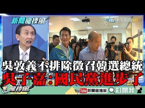 【精彩】吳敦義不排除徵召韓國瑜選總統 吳子嘉:國民黨進步了
