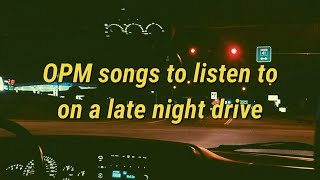 [OPM playlist] songs to listen to on a late night drive | pt2