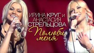 Ирина КРУГ и Анастасия СТРЕЛЬЦОВА - Полюби меня