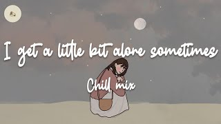 I get a little bit alone sometimes - Sad chill mix