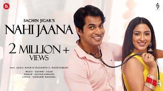 Nahi Jaana | Sachin Sanghvi |Sachin-Jigar| Aadil Khan | Esshanya S Maheswari