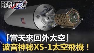 「當天來回外太空」最快速度達10馬赫 波音神秘XS-1太空飛機!! 關鍵時刻 20171102-5 傅鶴齡 黃創夏