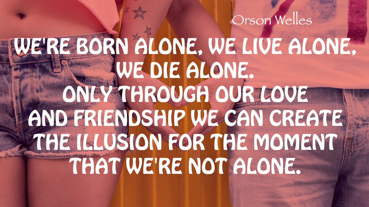 Quote About Love Orson Welles Were Born Alone Youtube