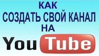 Создать свой канал в Ютубе! Как создать свой канал в Ютубе ПРАВИЛЬНО!