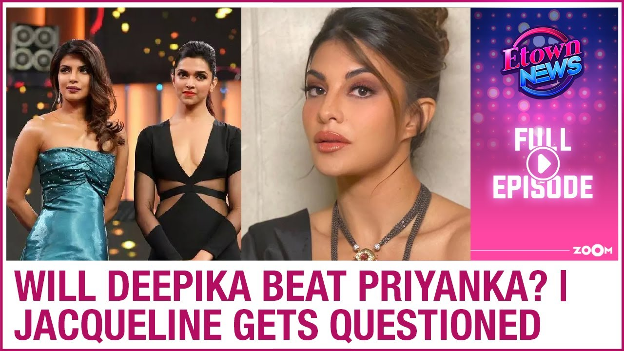 Will Deepika beat Priyanka in Hollywood? | Jacqueline gets questioned by ED | E-Town News
