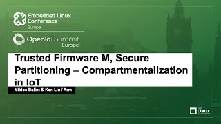 Trusted Firmware M, Secure Partitioning – Compartmentalization in IoT - Miklos Balint & Ken Liu, Arm