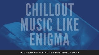 "Enigma Style Music [2020] ""A Dream of Flying"" by Positively Dark"