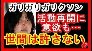 【関連動画】 【ガリガリガリクソン】の「現在」がヤバイ!「反省なし!...