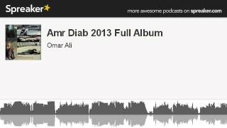 Amr Diab 2013 Full Album (part 1 of 3, made with Spreaker)
