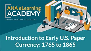 ANA eLearning Academy - Introduction to Early U.S. Paper Currency: 1765 to 1865