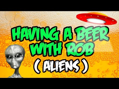 Having a Beer with Rob - Ep#2 Aliens Among Us