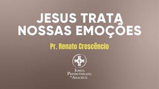 Culto de adoração | Jesus trata nossas emoções | Pr. Renato Crescencio