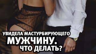 Увидела как мужчина мастурбирует. Что делать? | Алекс Мэй 18+
