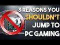 3 Reasons You SHOULDN'T Jump to PC Gaming