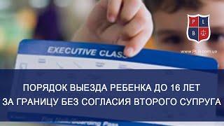 порядок выезда ребенка до 16 лет за границу без согласия второго супруга