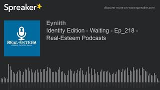 Identity Edition - Waiting - Ep_218 - Real-Esteem Podcasts