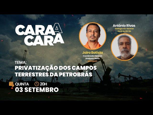CARA A CARA: Privatização dos Campos Terrestres da Petrobrás