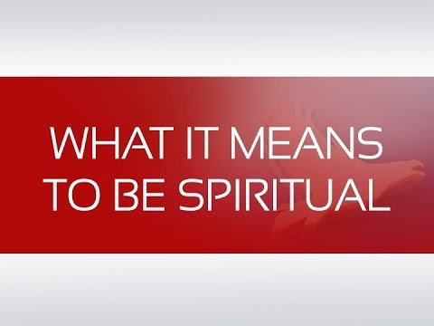 WHAT IT MEANS TO BE SPIRITUAL