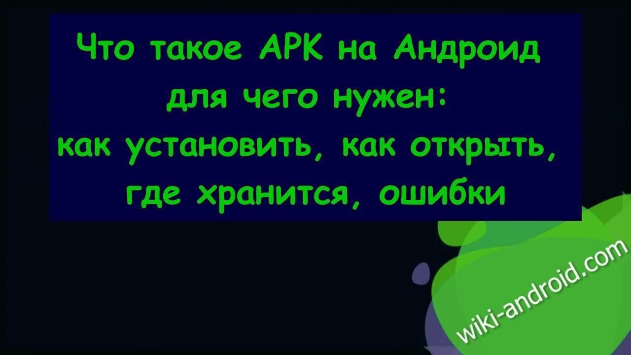 Что такое APK на Андроид для чего нужен: как установить, как открыть, где хранится, ошибки