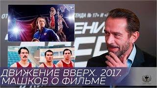 Движение вверх. 2017. Машков о фильме