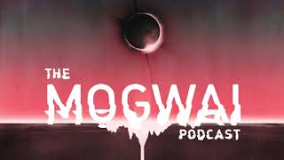The Mogwai Podcast // Episode Five