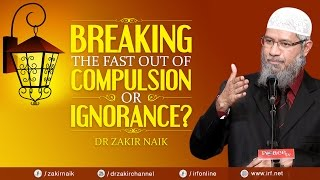 Breaking the fast out of compulsion or ignorance    dr zakir naik