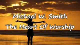 Michael W. Smith - The Heart Of Worship [with lyrics]
