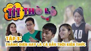 Tít Thò Lò tập 3: THẰNG ĐIÊN HAY LÀ CẢ BẦU TRỜI KIẾN THỨC   Minh Tít - Phong Bồ Nông - Giang Ku Tí