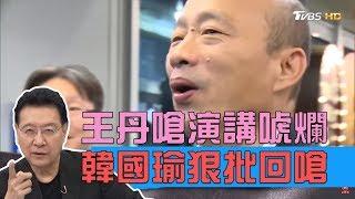 王丹嗆:韓國瑜演講唬爛!韓國瑜狠批回嗆 少康戰情室 20190410