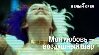 Смотреть клип Белый Орел - Моя Любовь Воздушный Шар