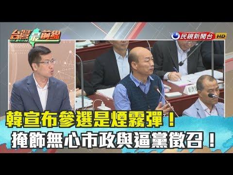 【台灣最前線 精華】韓宣布參選是煙霧彈!掩飾無心市政與逼黨徵召!