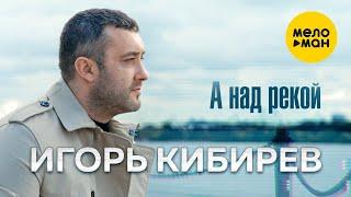Игорь Кибирев - А над рекой (Official Video, 2021) 12+
