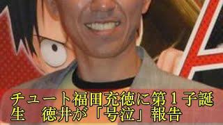チュート福田充徳に第1子誕生 徳井が「号泣」報告 チュート福田充徳に...