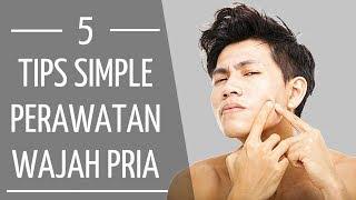Tips Simple Merawat Wajah Pria ! | 5 Tips Sederhana Merawat Kulit Wajah Untuk Pria